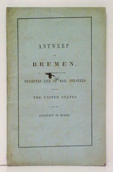 Image for Antwerp and Bremen with reference to the Projected Line of Mail Steamers between the United States and the Continent of Europe