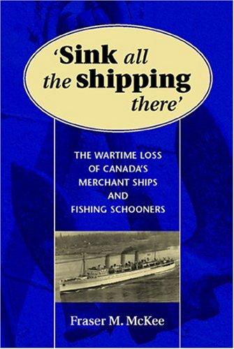 Image for Sink All the Shipping There : The Wartime Loss of Canada's Merchant Ships and Fishing Schooners. First Edition  in dustjacket.
